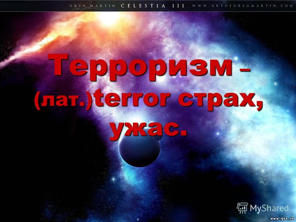Терроризм – (лат.) terror страх, ужас.