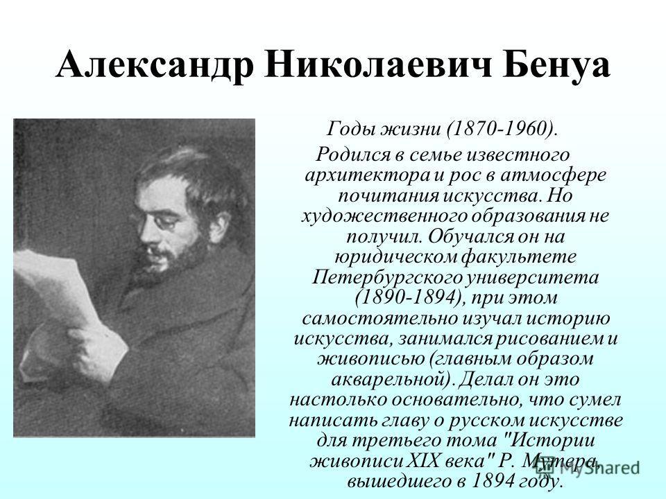 Александр Николаевич Бенуа Годы жизни (1870-1960). Родился в семье известного архитектора и рос в атмосфере почитания искусства. Но художественного образования не получил. Обучался он на юридическом факультете Петербургского университета (1890-1894),