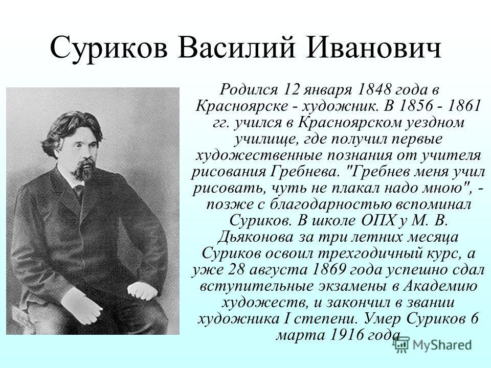 Суриков Василий Иванович Родился 12 января 1848 года в Красноярске - художник. В 1856 - 1861 гг. учился в Красноярском уездном училище, где получил первые художественные познания от учителя рисования Гребнева.