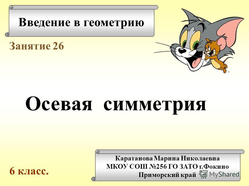 Введение в геометрию Каратанова Марина Николаевна МКОУ СОШ 256 ГО ЗАТО г.Фокино Приморский край Занятие 26 Осевая симметрия 6 класс.
