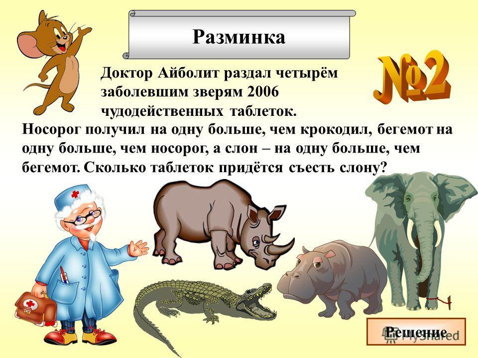 Разминка Доктор Айболит раздал четырём заболевшим зверям 2006 чудодейственных таблеток. Носорог получил на одну больше, чем крокодил, бегемот на одну больше, чем носорог, а слон – на одну больше, чем бегемот. Сколько таблеток придётся съесть слону? Р