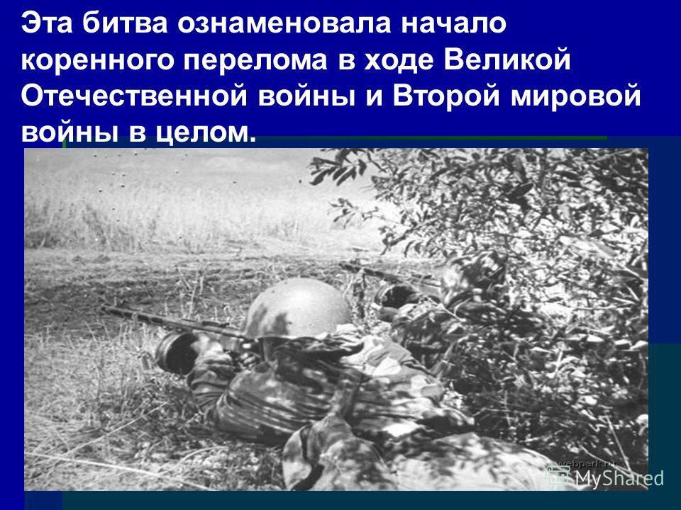Эта битва ознаменовала начало коренного перелома в ходе Великой Отечественной войны и Второй мировой войны в целом.