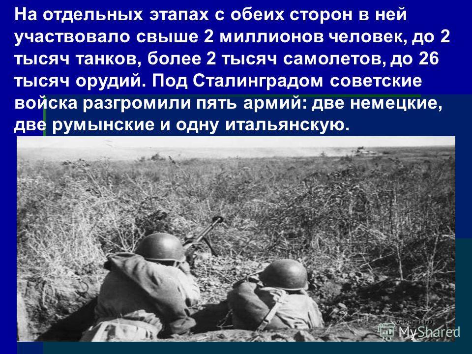 На отдельных этапах с обеих сторон в ней участвовало свыше 2 миллионов человек, до 2 тысяч танков, более 2 тысяч самолетов, до 26 тысяч орудий. Под Сталинградом советские войска разгромили пять армий: две немецкие, две румынские и одну итальянскую.