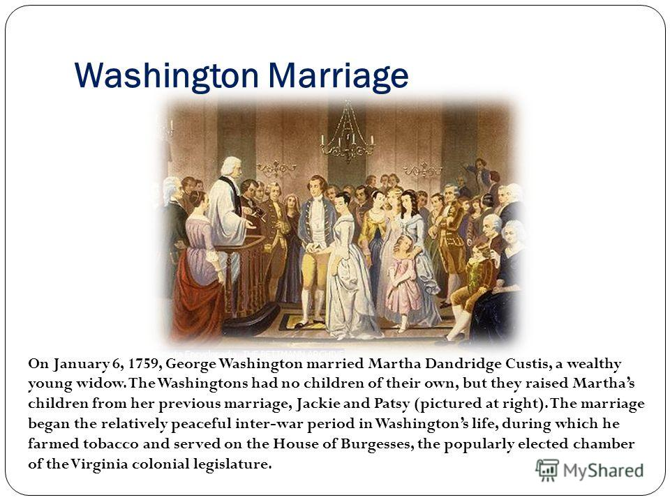 Washington Marriage On January 6, 1759, George Washington married Martha Dandridge Custis, a wealthy young widow. The Washingtons had no children of their own, but they raised Marthas children from her previous marriage, Jackie and Patsy (pictured at