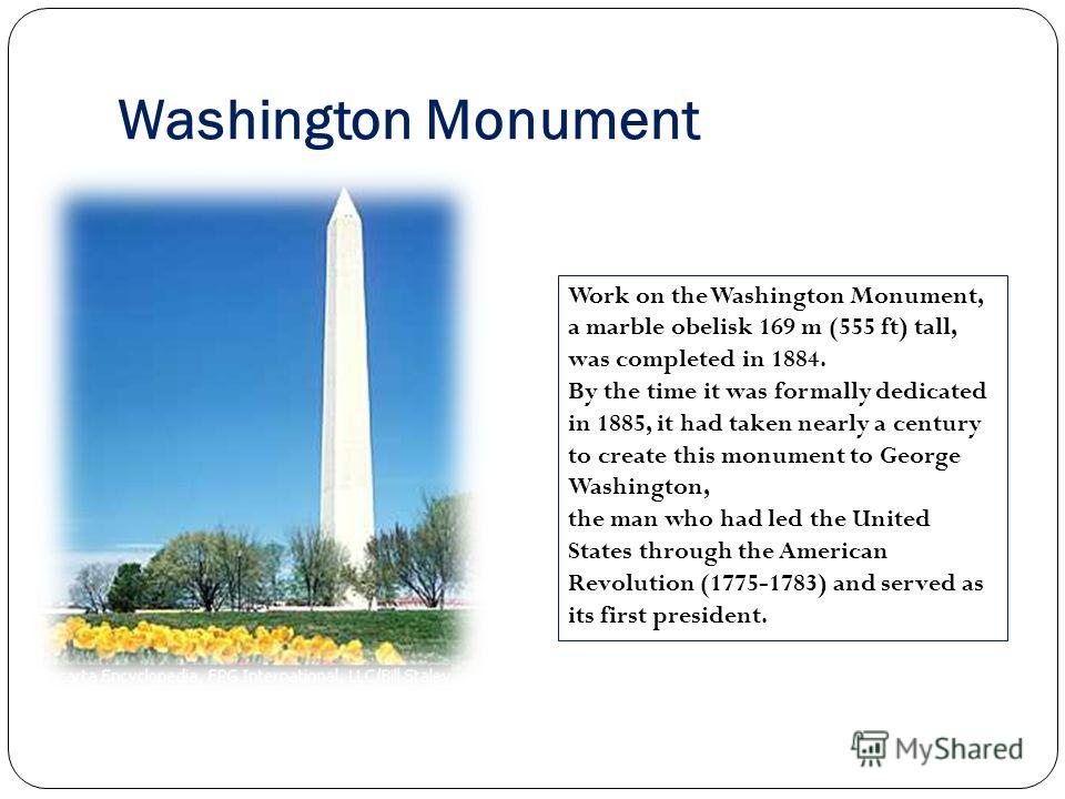 Washington Monument Work on the Washington Monument, a marble obelisk 169 m (555 ft) tall, was completed in 1884. By the time it was formally dedicated in 1885, it had taken nearly a century to create this monument to George Washington, the man who h