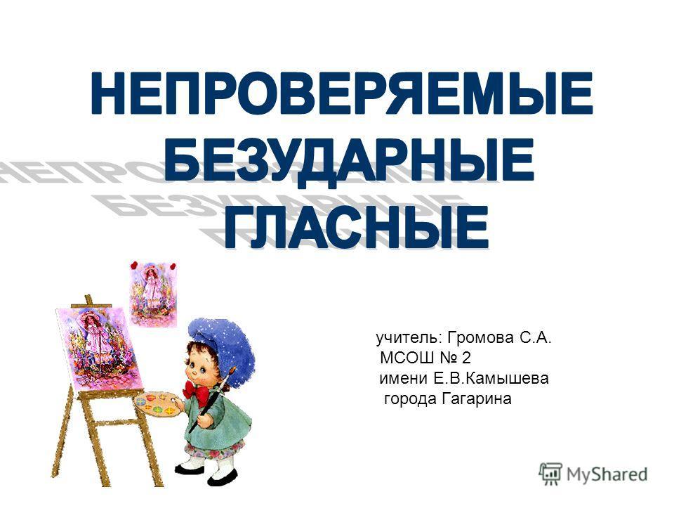 учитель: Громова С.А. МСОШ 2 имени Е.В.Камышева города Гагарина
