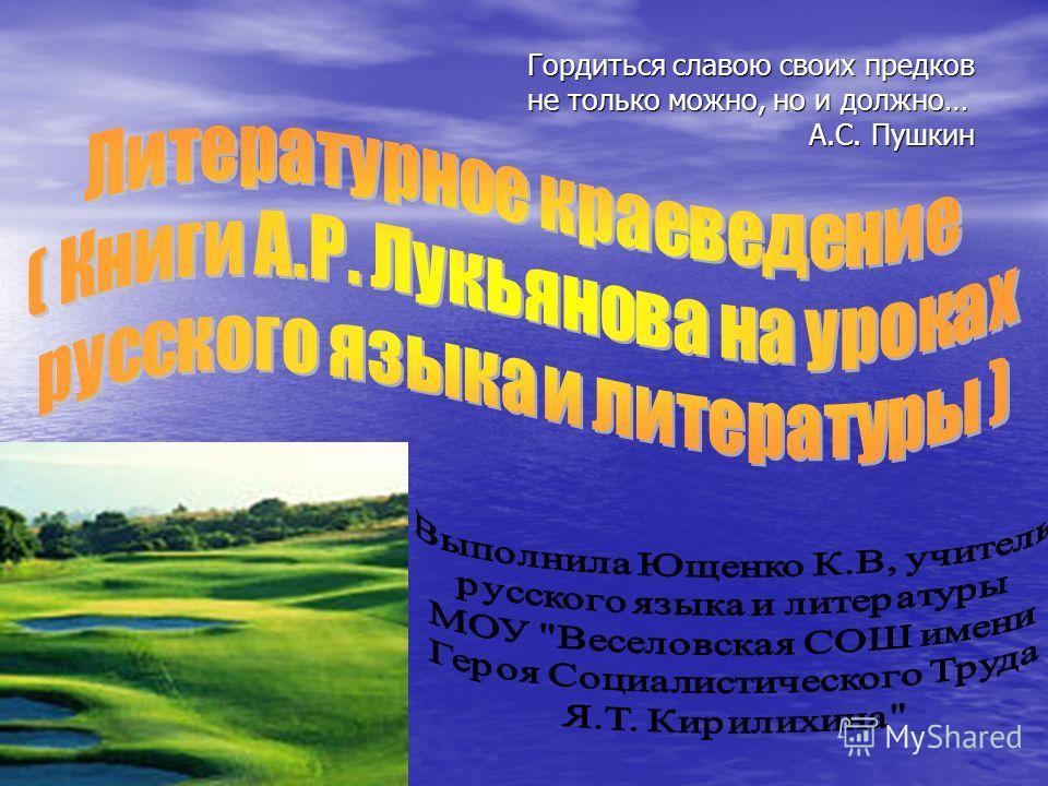 Гордиться славою своих предков не только можно, но и должно… А.С. Пушкин Гордиться славою своих предков не только можно, но и должно… А.С. Пушкин