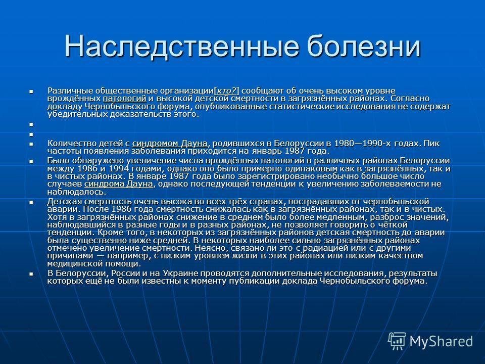 Наследственные болезни Различные общественные организации[кто?] сообщают об очень высоком уровне врождённых патологий и высокой детской смертности в загрязнённых районах. Согласно докладу Чернобыльского форума, опубликованные статистические исследова