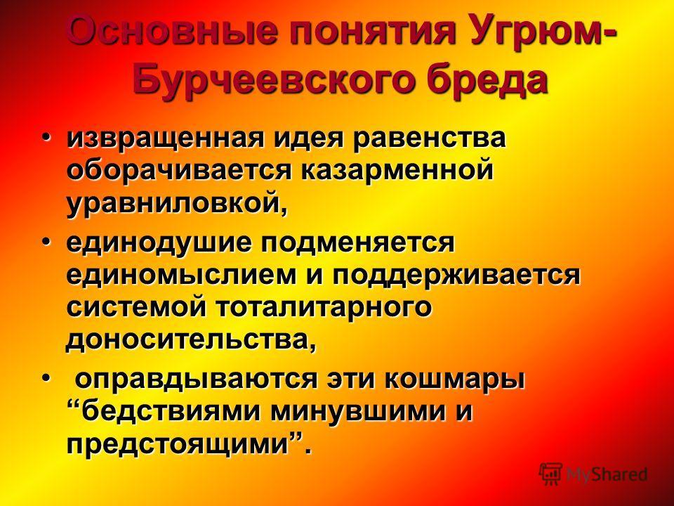 Основные понятия Угрюм- Бурчеевского бреда извращенная идея равенства оборачивается казарменной уравниловкой,извращенная идея равенства оборачивается казарменной уравниловкой, единодушие подменяется единомыслием и поддерживается системой тоталитарног