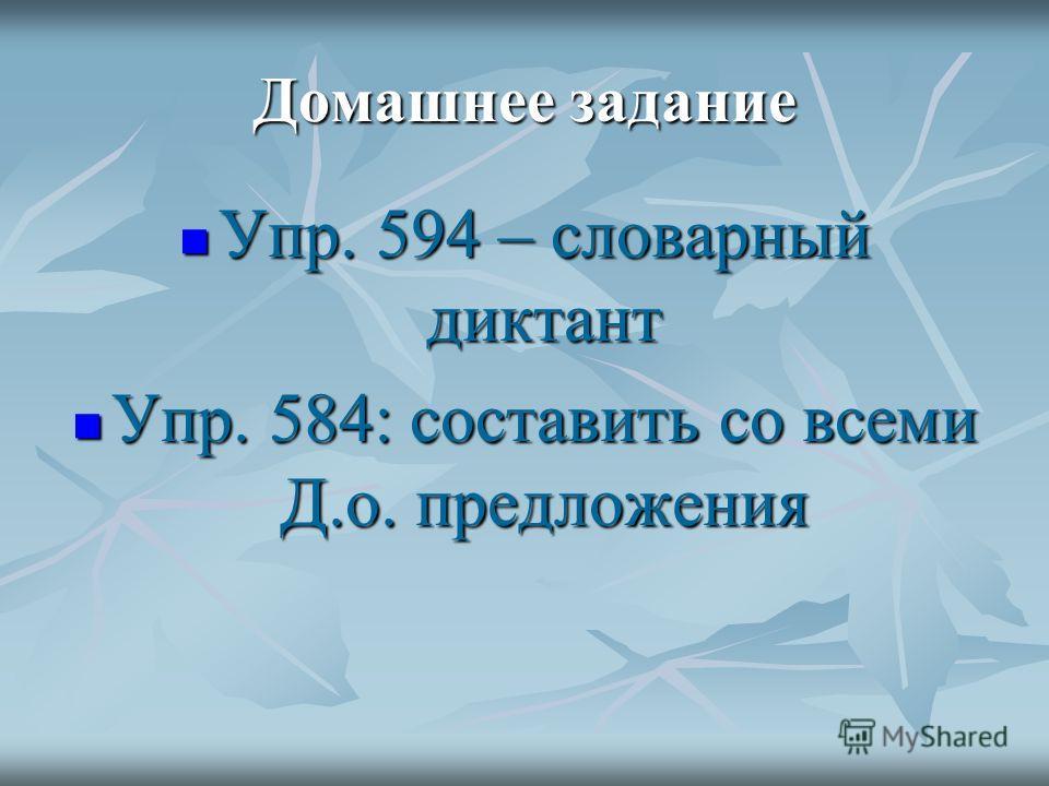 Домашнее задание Упр. 594 – словарный диктант Упр. 594 – словарный диктант Упр. 584: составить со всеми Д.о. предложения Упр. 584: составить со всеми Д.о. предложения