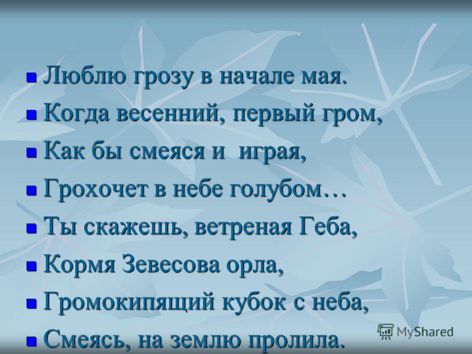 Люблю грозу в начале мая. Люблю грозу в начале мая. Когда весенний, первый гром, Когда весенний, первый гром, Как бы смеяся и играя, Как бы смеяся и играя, Грохочет в небе голубом… Грохочет в небе голубом… Ты скажешь, ветреная Геба, Ты скажешь, ветре