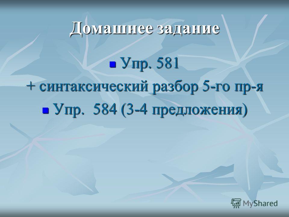 Домашнее задание Упр. 581 Упр. 581 + синтаксический разбор 5-го пр-я Упр. 584 (3-4 предложения) Упр. 584 (3-4 предложения)