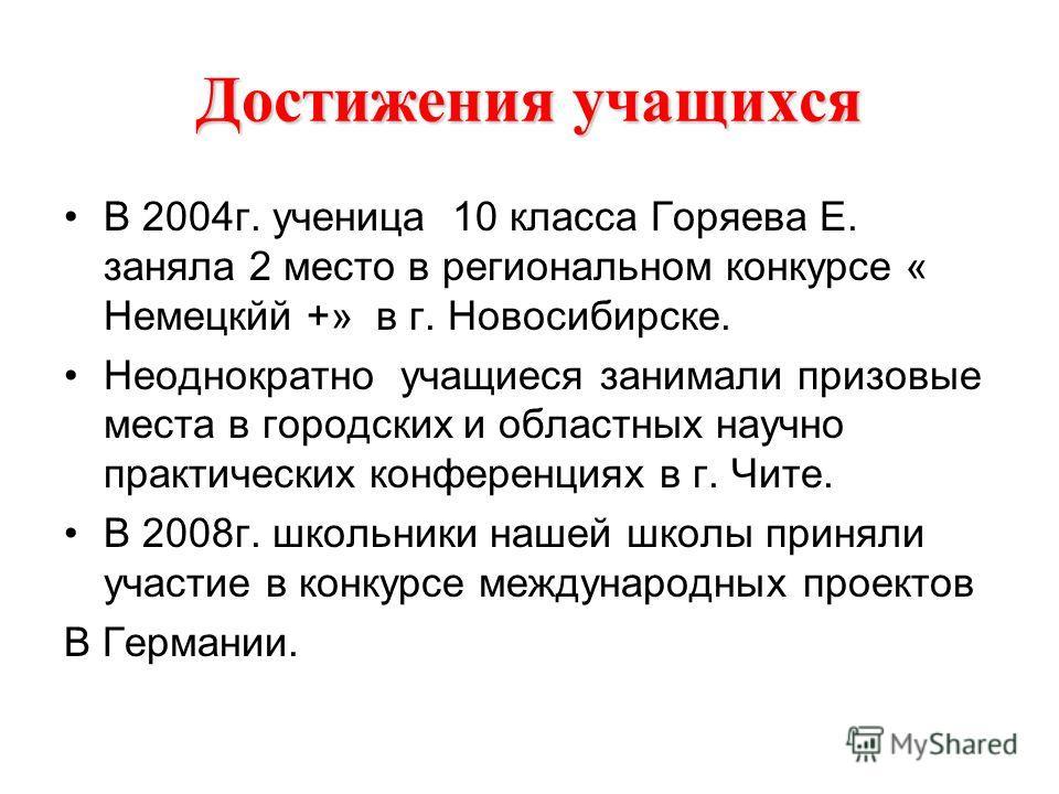 Достижения учащихся В 2004г. ученица 10 класса Горяева Е. заняла 2 место в региональном конкурсе « Немецкйй +» в г. Новосибирске. Неоднократно учащиеся занимали призовые места в городских и областных научно практических конференциях в г. Чите. В 2008