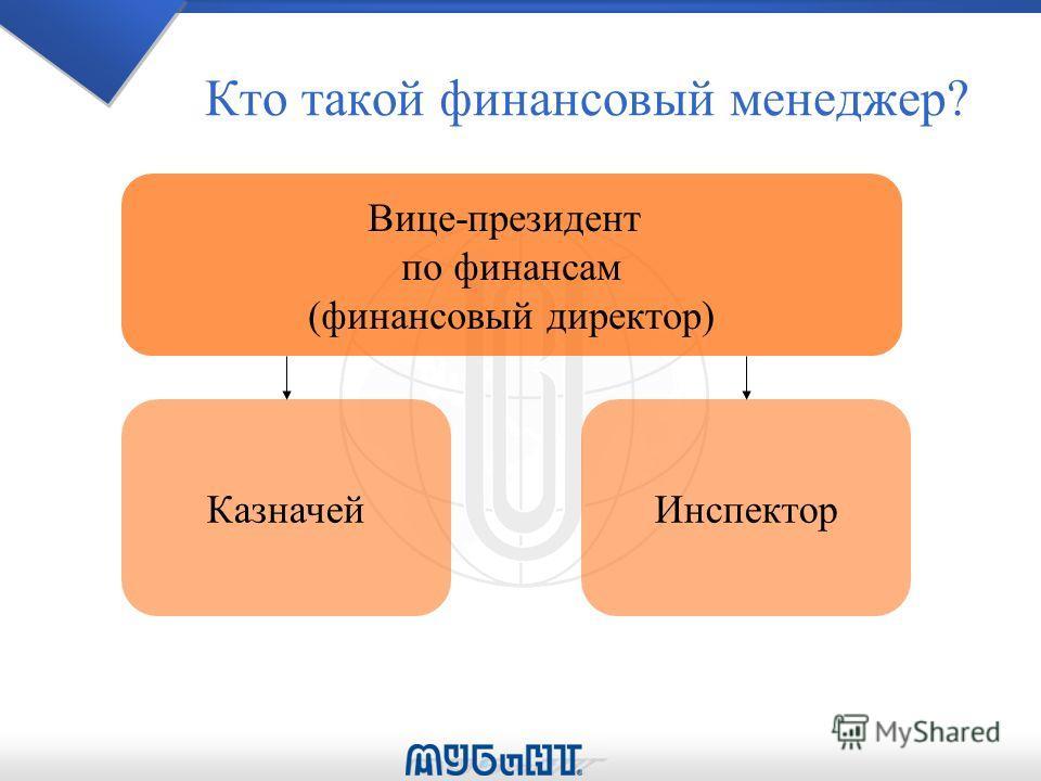 Кто такой финансовый менеджер? Вице-президент по финансам (финансовый директор) КазначейИнспектор