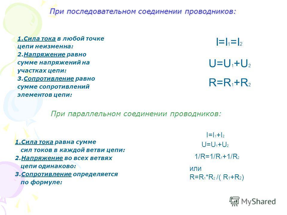 При последовательном соединении проводников: 1.Сила тока в любой точке цепи неизменна: 2.Напряжение равно сумме напряжений на участках цепи: 3.Сопротивление равно сумме сопротивлений элементов цепи: I=I 1 =I 2 U=U 1 +U 2 R=R 1 +R 2 1.Сила тока равна