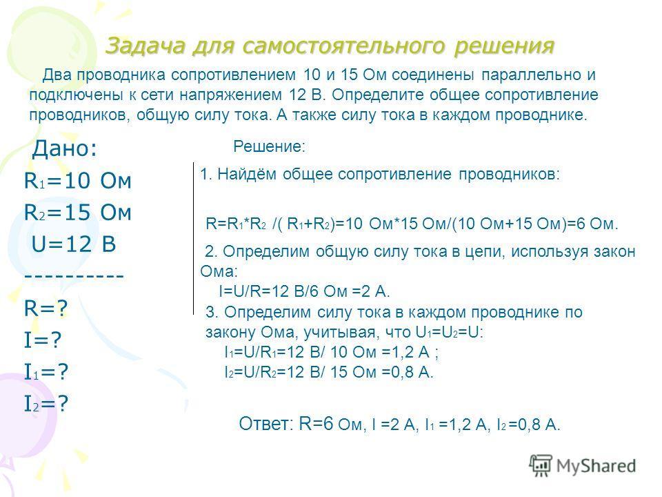 Задача для самостоятельного решения Дано: R 1 =10 Ом R 2 =15 Ом U=12 В ---------- R=? I=? I1=?I1=? I2=?I2=? Два проводника сопротивлением 10 и 15 Ом соединены параллельно и подключены к сети напряжением 12 В. Определите общее сопротивление проводнико