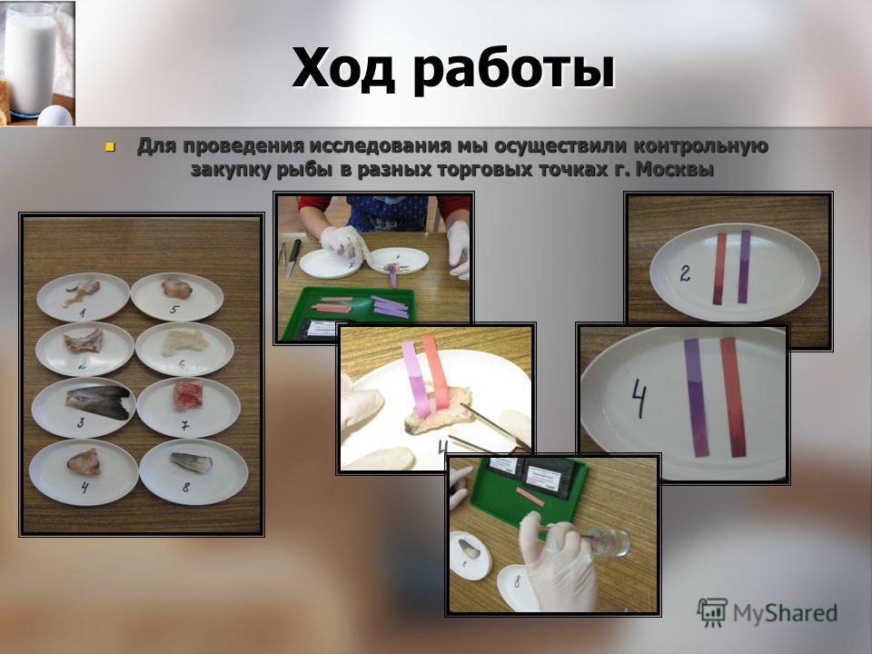 Ход работы Для проведения исследования мы осуществили контрольную закупку рыбы в разных торговых точках г. Москвы