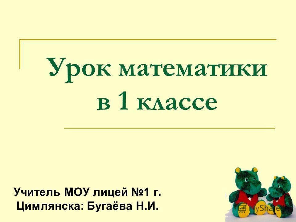 Урок математики в 1 классе Учитель МОУ лицей 1 г. Цимлянска: Бугаёва Н.И.