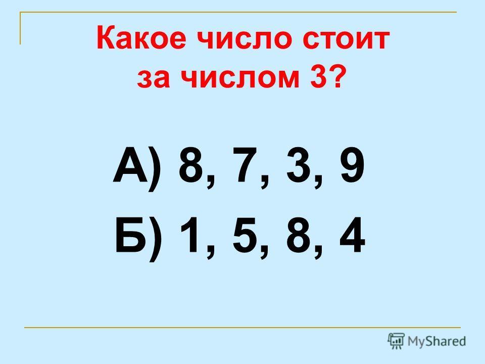 Какое число стоит за числом 3? А) 8, 7, 3, 9 Б) 1, 5, 8, 4