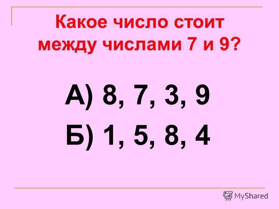 Какое число стоит между числами 7 и 9? А) 8, 7, 3, 9 Б) 1, 5, 8, 4