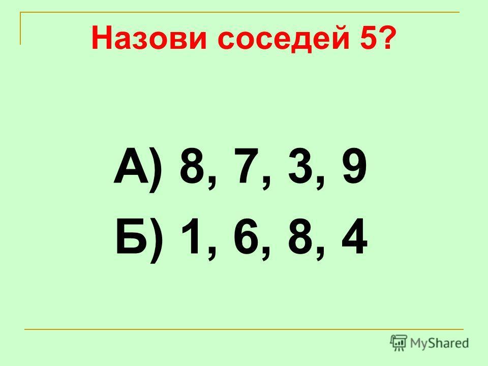 Назови соседей 5? А) 8, 7, 3, 9 Б) 1, 6, 8, 4