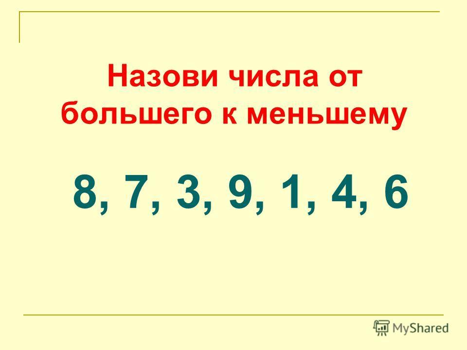Назови числа от большего к меньшему 8, 7, 3, 9, 1, 4, 6