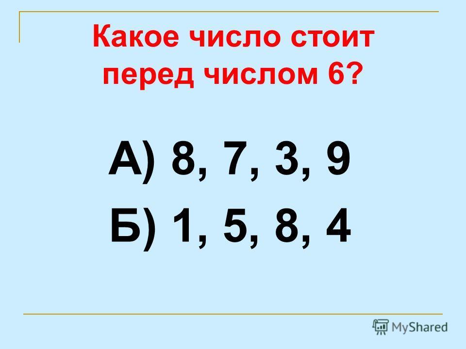 Какое число стоит перед числом 6? А) 8, 7, 3, 9 Б) 1, 5, 8, 4