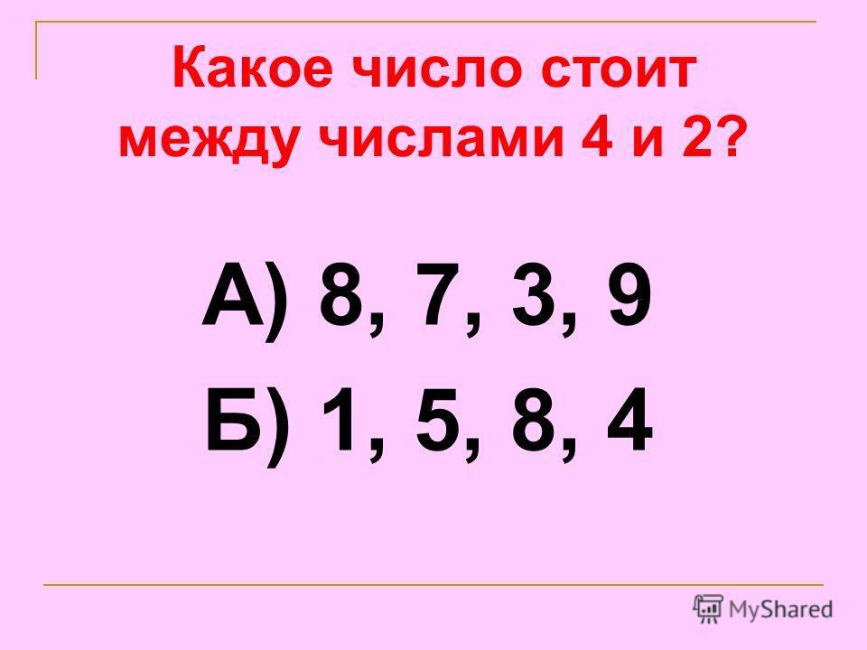 Какое число стоит между числами 4 и 2? А) 8, 7, 3, 9 Б) 1, 5, 8, 4