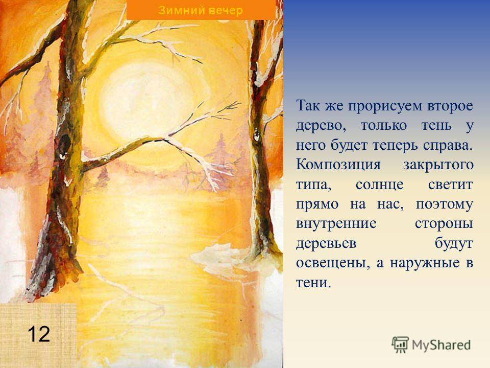 Так же прорисуем второе дерево, только тень у него будет теперь справа. Композиция закрытого типа, солнце светит прямо на нас, поэтому внутренние стороны деревьев будут освещены, а наружные в тени. Зимний вечер 12