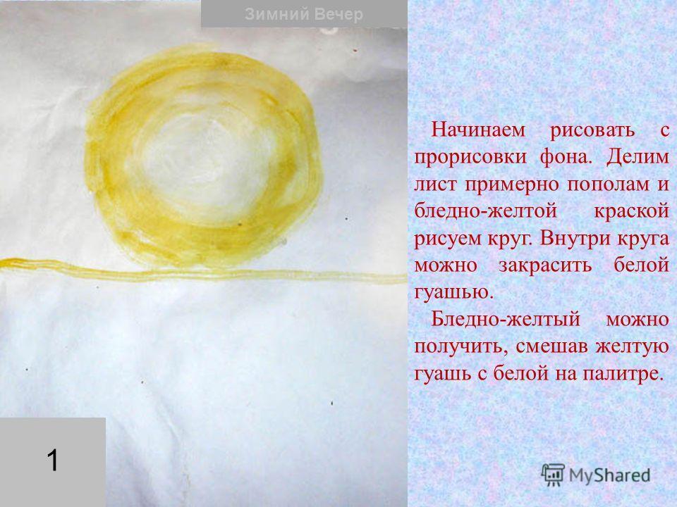 Начинаем рисовать с прорисовки фона. Делим лист примерно пополам и бледно-желтой краской рисуем круг. Внутри круга можно закрасить белой гуашью. Бледно-желтый можно получить, смешав желтую гуашь с белой на палитре. Зимний Вечер 1