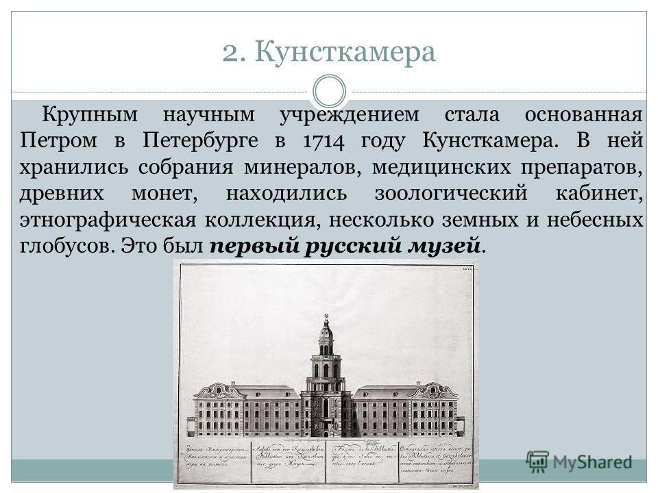 2. Кунсткамера Крупным научным учреждением стала основанная Петром в Петербурге в 1714 году Кунсткамера. В ней хранились собрания минералов, медицинских препаратов, древних монет, находились зоологический кабинет, этнографическая коллекция, несколько