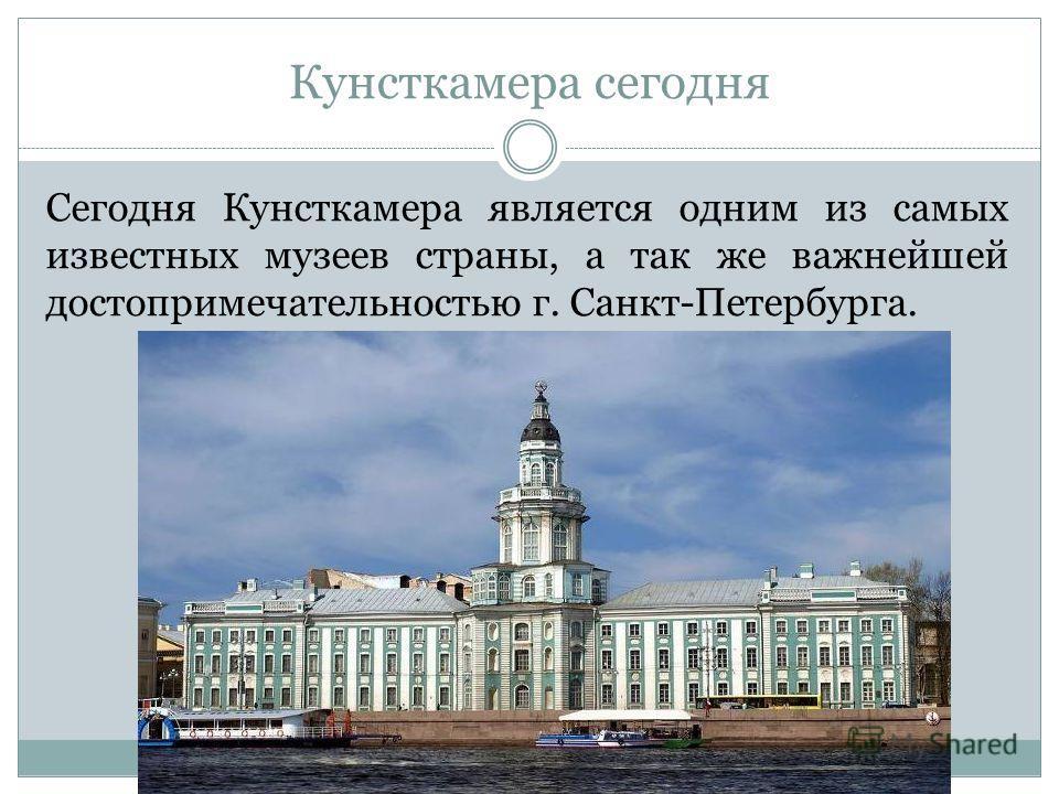Кунсткамера сегодня Сегодня Кунсткамера является одним из самых известных музеев страны, а так же важнейшей достопримечательностью г. Санкт-Петербурга.