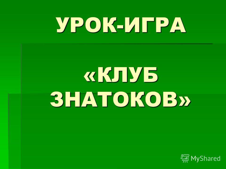УРОК-ИГРА «КЛУБ ЗНАТОКОВ»
