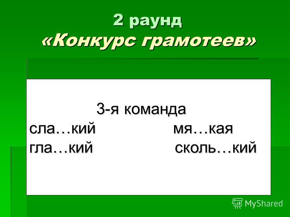 2 раунд «Конкурс грамотеев» 1-я команда 1-я команда Л…нивый, п…тнистый, см…льчак, в…здушный Л…нивый, п…тнистый, см…льчак, в…здушный 3-я команда 3-я команда сла…кий мя…кая гла…кий сколь…кий
