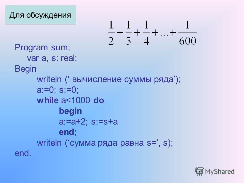Program sum; var a, s: real; Begin writeln ( вычисление суммы ряда); a:=0; s:=0; while a