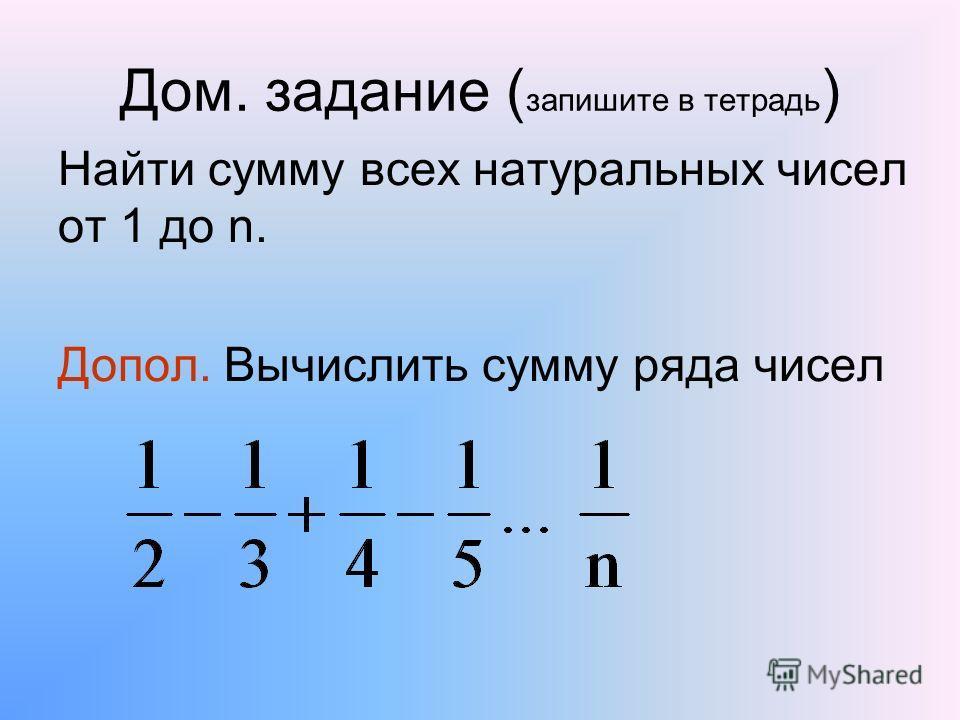 Дом. задание ( запишите в тетрадь ) Найти сумму всех натуральных чисел от 1 до n. Допол. Вычислить сумму ряда чисел