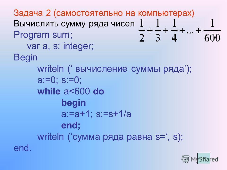 Задача 2 (самостоятельно на компьютерах) Вычислить сумму ряда чисел Program sum; var a, s: integer; Begin writeln ( вычисление суммы ряда); a:=0; s:=0; while a