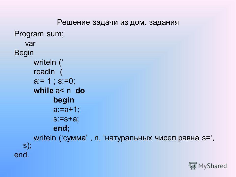 Решение задачи из дом. задания Program sum; var Begin writeln ( readln ( a:= 1 ; s:=0; while a< n do begin a:=a+1; s:=s+а; end; writeln (сумма, n, натуральных чисел равна s=, s); end.