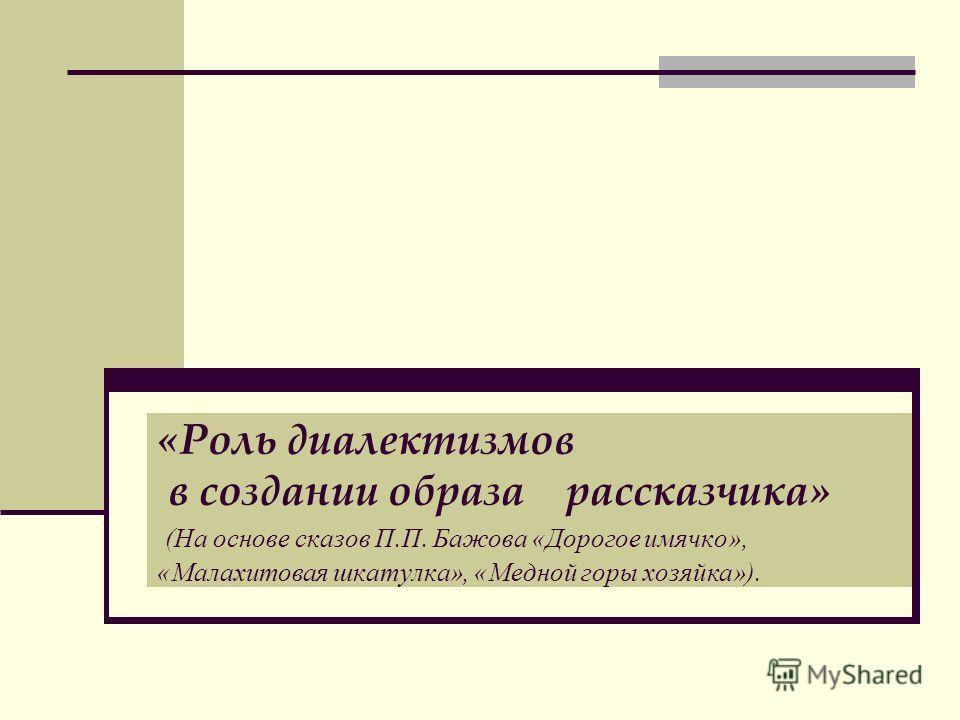 «Роль диалектизмов в создании образа рассказчика» (На основе сказов П.П. Бажова «Дорогое имячко», «Малахитовая шкатулка», «Медной горы хозяйка»).