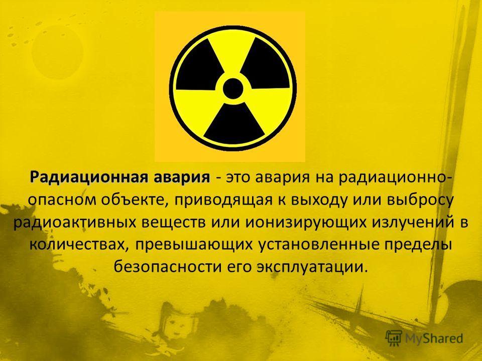 Радиационная авария - это авария на радиационно- опасном объекте, приводящая к выходу или выбросу радиоактивных веществ или ионизирующих излучений в количествах, превышающих установленные пределы безопасности его эксплуатации.