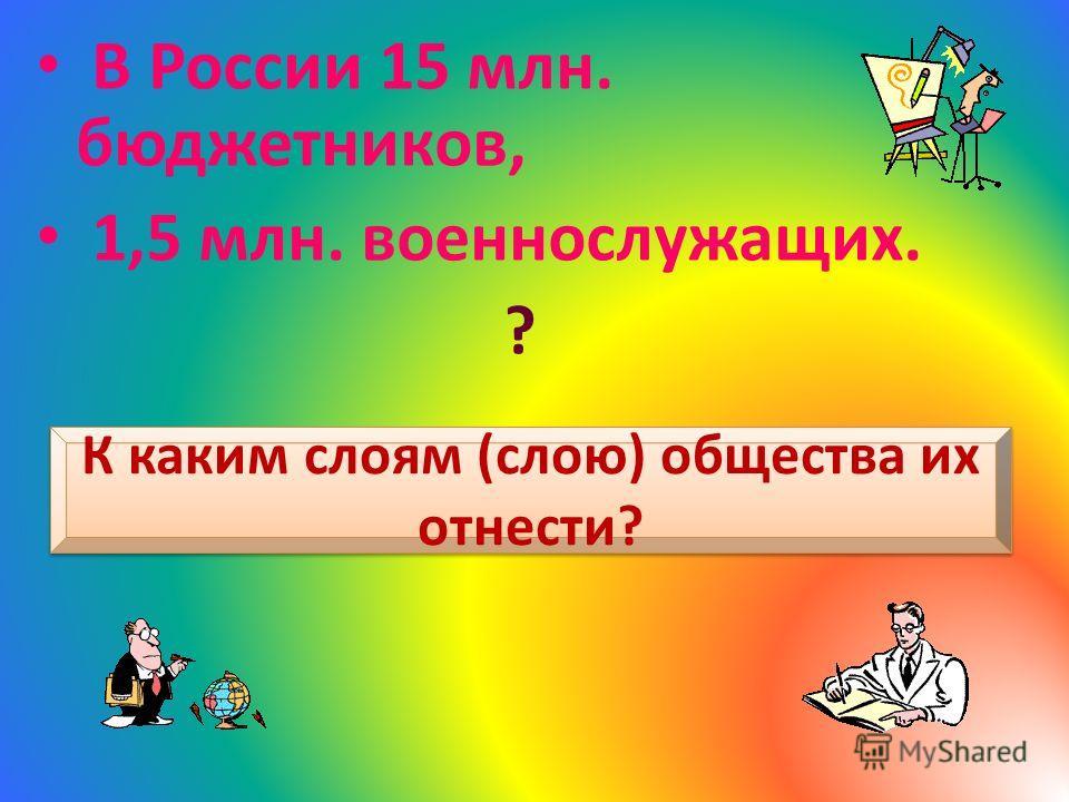 К каким слоям (слою) общества их отнести? В России 15 млн. бюджетников, 1,5 млн. военнослужащих. ?