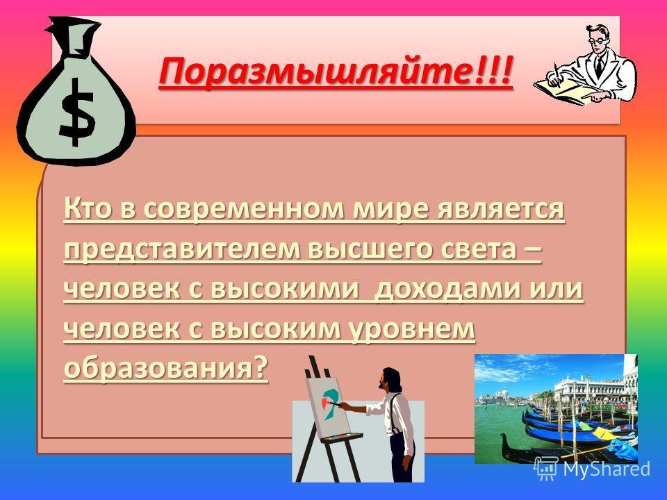 Поразмышляйте!!!Поразмышляйте!!! Кто в современном мире является представителем высшего света – человек с высокими доходами или человек с высоким уровнем образования?