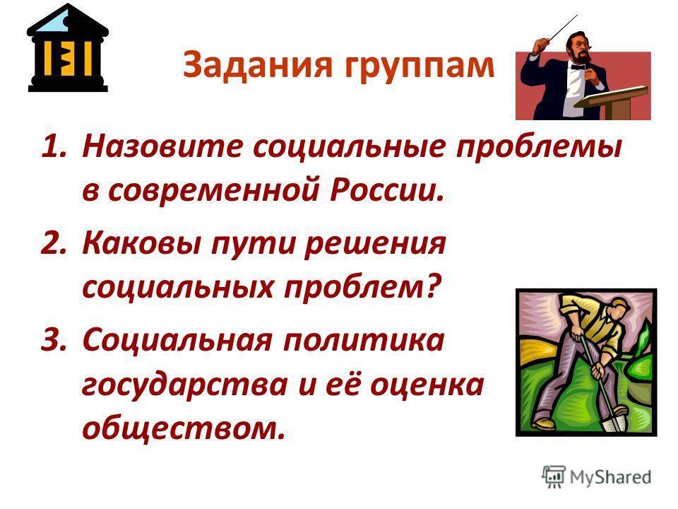 Задания группам 1.Назовите социальные проблемы в современной России. 2.Каковы пути решения социальных проблем? 3.Социальная политика государства и её оценка обществом.