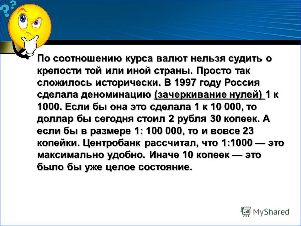По соотношению курса валют нельзя судить о крепости той или иной страны. Просто так сложилось исторически. В 1997 году Россия сделала деноминацию (зачеркивание нулей) 1 к 1000. Если бы она это сделала 1 к 10 000, то доллар бы сегодня стоил 2 рубля 30