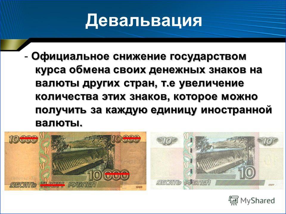 Девальвация Официальное снижение государством курса обмена своих денежных знаков на валюты других стран, т.е увеличение количества этих знаков, которое можно получить за каждую единицу иностранной валюты. - Официальное снижение государством курса обм