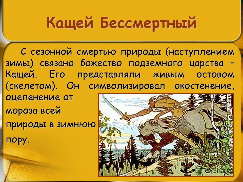 Кащей Бессмертный С сезонной смертью природы (наступлением зимы) связано божество подземного царства – Кащей. Его представляли живым остовом (скелетом). Он символизировал окостенение, оцепенение от мороза всей природы в зимнюю пору.