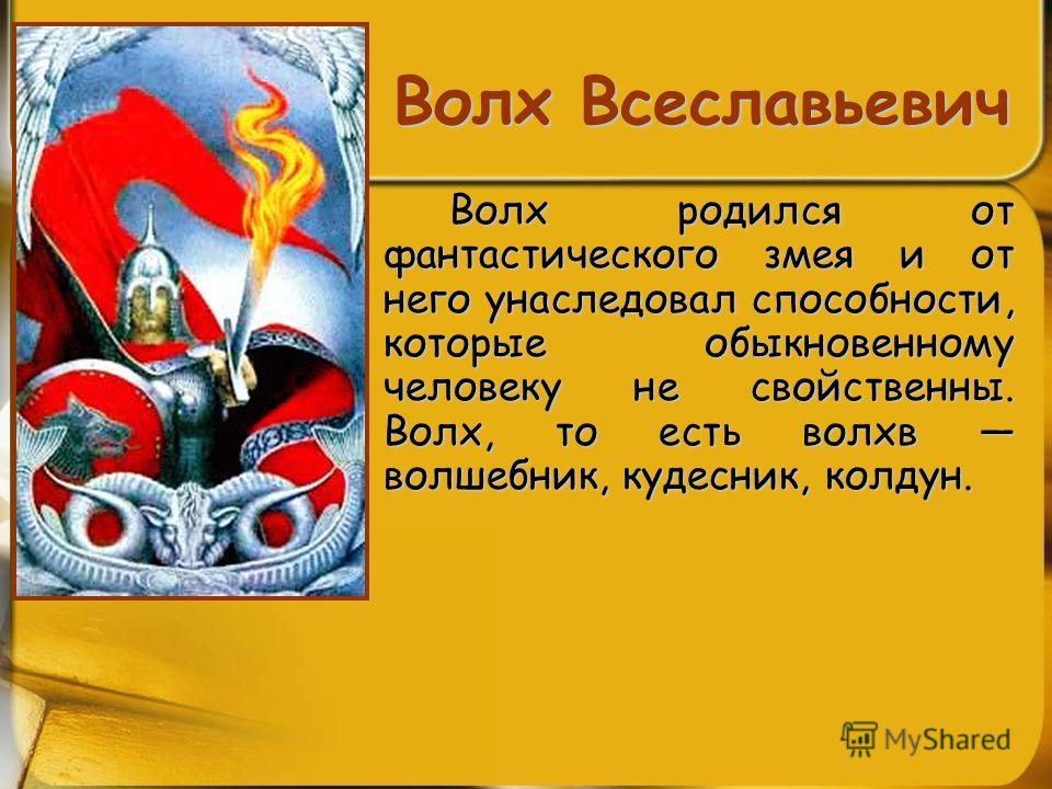Волх Всеславьевич Волх родился от фантастического змея и от него унаследовал способности, которые обыкновенному человеку не свойственны. Волх, то есть волхв волшебник, кудесник, колдун.