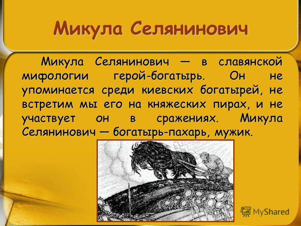 Микула Селянинович Микула Селянинович в славянской мифологии герой-богатырь. Он не упоминается среди киевских богатырей, не встретим мы его на княжеских пирах, и не участвует он в сражениях. Микула Селянинович богатырь-пахарь, мужик.