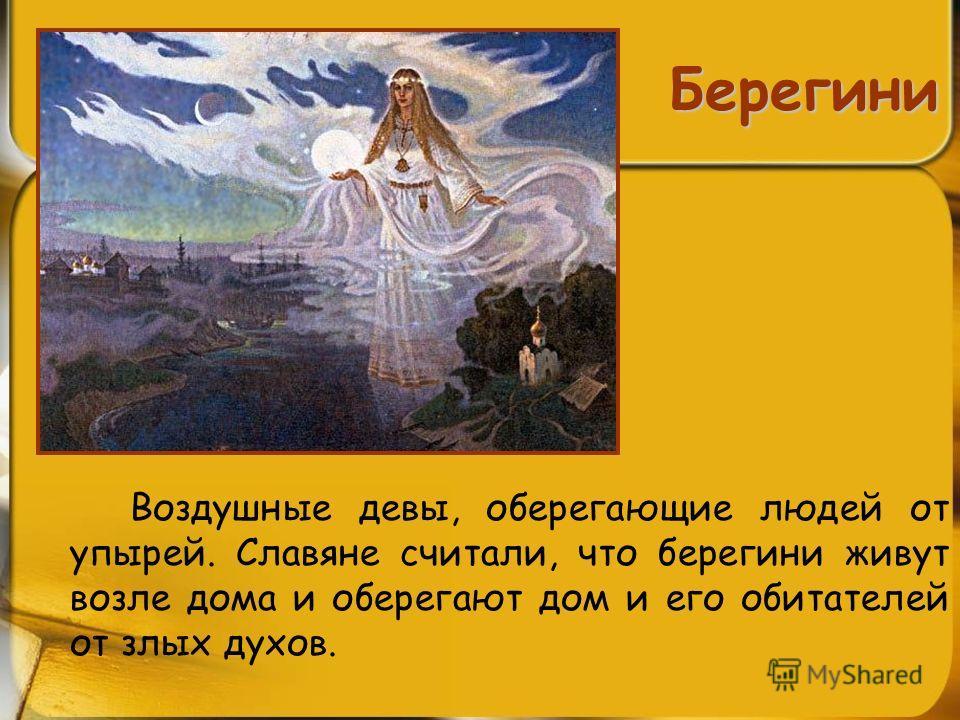 Берегини Воздушные девы, оберегающие людей от упырей. Славяне считали, что берегини живут возле дома и оберегают дом и его обитателей от злых духов.