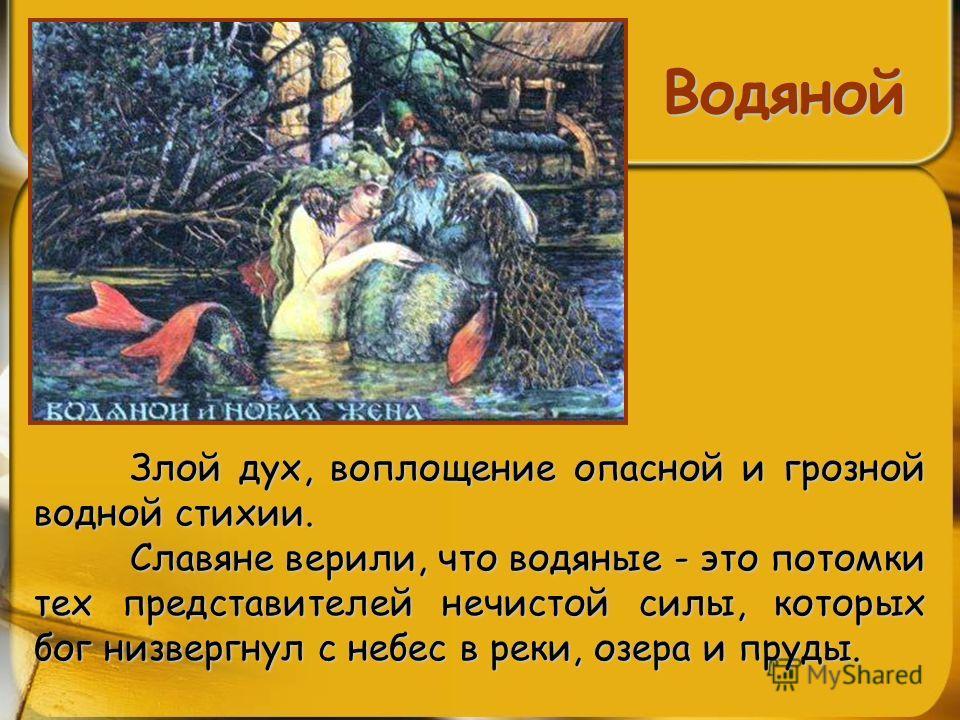 Водяной Злой дух, воплощение опасной и грозной водной стихии. Злой дух, воплощение опасной и грозной водной стихии. Славяне верили, что водяные - это потомки тех представителей нечистой силы, которых бог низвергнул с небес в реки, озера и пруды.